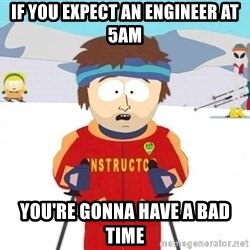 You're gonna have a bad time - If you expect an engineer at 5AM You're gonna have a bad time