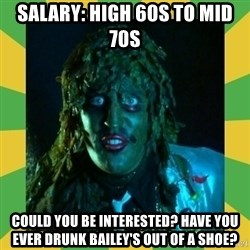 Old Greg - Salary: High 60s to mid 70s could you be interested? have you ever drunk bailey's out of a shoe?