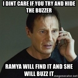 taken meme - I dint care if you try and hide the buzzer ramya will find it and she will Buzz it