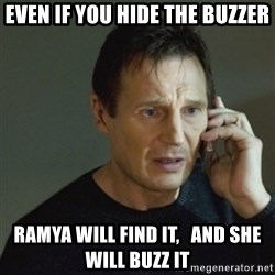 taken meme - even if you hide the buzzer Ramya will find it,   and she will buzz it