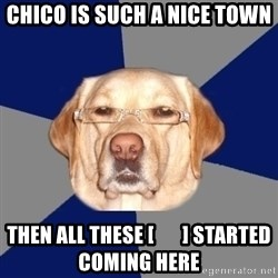 Racist Dawg - Chico is such a nice town Then all These [       ] started Coming here