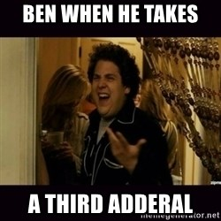 fuck me right jonah hill - Ben when he takes  A third adderal