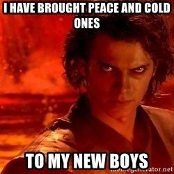 Anakin Skywalker - I Have Brought Peace AND Cold ones To My NEW boys