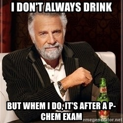 Dos Equis Guy gives advice - I don't always drink But whem i do, it's after a p-chem exam