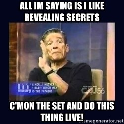 Maury Povich Father - All im saying is i like revealing secrets  C'mon the set and do this thing live!