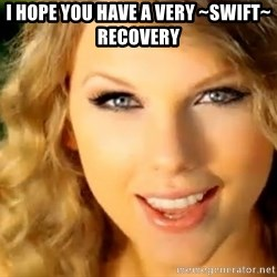 Taylor Swift - I Hope you have a very ~SWIFT~ RECOVERY