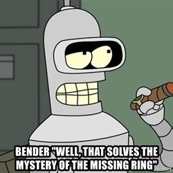 """Typical Bender -  BENDER """"WELL, THAT SOLVES THE MYSTERY OF THE MISSING RING"""""""