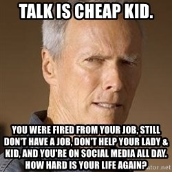 Clint Eastwood - talk is cheap kid. You were fired from your job, still don't have a job, don't help your lady & kid, and you're on social media all day.  How hard is your life again?