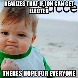 success baby - REALIZES THAT IF JON CAN GET ELECTED THERES HOPE FOR EVERYONE
