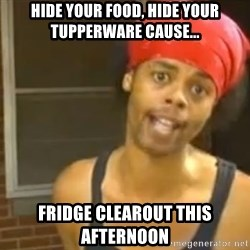 Hide Yo Kids - hide your food, hide your tupperware cause... Fridge clearout this afternoon
