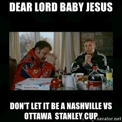 Dear lord baby jesus - Dear lord baby jesus Don't let it be a nashville vs ottawa  Stanley cup