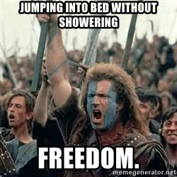Brave Heart Freedom - jumping into bed without showering freedom.