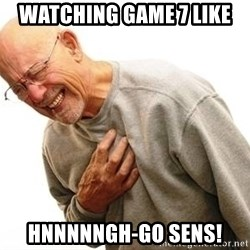 Old Man Heart Attack - Watching game 7 like HNNNNNGH-go SENs!