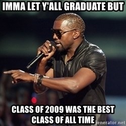 Kanye - Imma let y'all graduate but Class of 2009 was the best class of all time