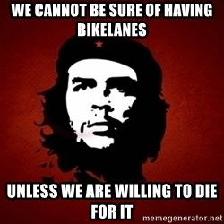 Che Guevara Meme - we cannot be sure of having bikelanes unless we are willing to die for it