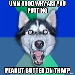 Spoiler Dog - UMM Todd Why are you putting  Peanut butter on that?
