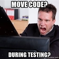 Angry Computer User - move code? during testing?