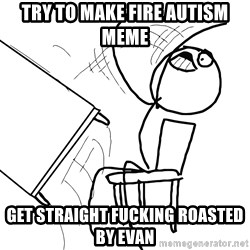 Desk Flip Rage Guy - Try to make fire autism meme  Get straight fucking roasted by evan