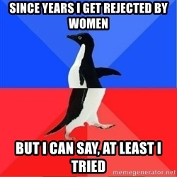 Socially Awkward to Awesome Penguin - Since years i get rejected by women but i can say, at least i tried