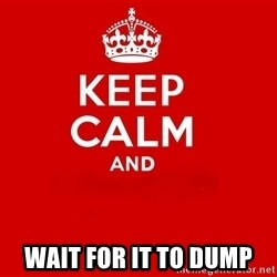 Keep Calm 2 -  Wait for it to dump