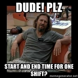 The Dude - Dude! PLZ start and end time for one shift?