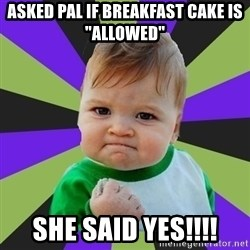 "Victory baby meme - Asked pal if breakfast cake is ""allowed"" She said yeS!!!!"