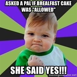 "Victory baby meme - ASKED A PAL IF BREALFAST CAKE WAS ""ALLOWED"" SHE SAID YES!!!"