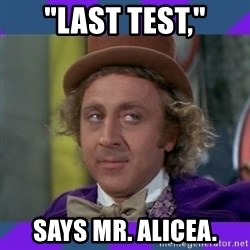 "Sarcastic Wonka - ""Last test,"" says mr. alicea."