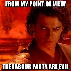 Anakin Skywalker - From my POint of VIew The Labour Party are evil