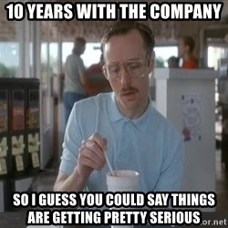 Things are getting pretty Serious (Napoleon Dynamite) - 10 years with the company So i guess you could say things are getting pretty serious