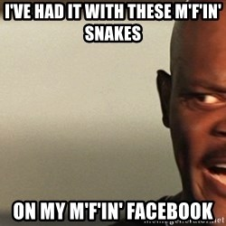Snakes on a plane Samuel L Jackson - I've HAD it with these M'f'in' snakes on my m'f'in' facebook