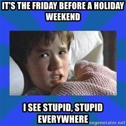 i see dead people - it's the friday before a holiday weekend i see stupid, stupid everywhere