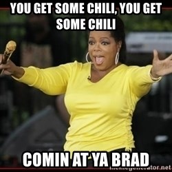 Overly-Excited Oprah!!!  - you get some chili, you get some chili comin at ya brad