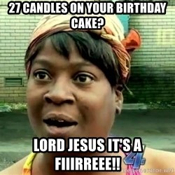 oh lord jesus it's a fire! - 27 candles on your birthday cake? Lord Jesus it's a fiiirreee!!