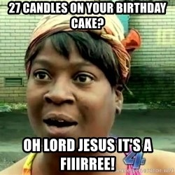 oh lord jesus it's a fire! - 27 candles on your birthday cake? Oh Lord Jesus it's a fiiirree!