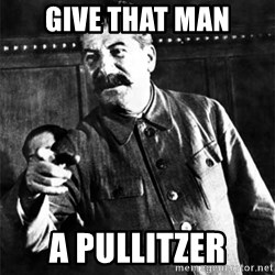 Joseph Stalin - give that man a pullitzer