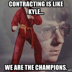 Karate Kyle - contracting is like kyle... We are the champions.