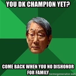 High Expectations Asian Father - You dk champion yet? come back when you no dishonor for family
