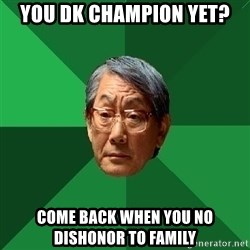 High Expectations Asian Father - You dk champion yet? come back when you no dishonor to family