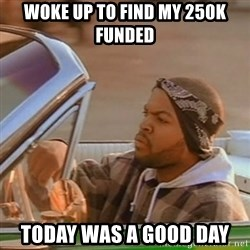 Good Day Ice Cube - Woke up to find my 250K Funded today was a good day