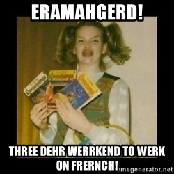 Ermahgerd Girl - eramahgerd! Three dehr Werrkend to werk on Frernch!