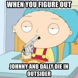 Suicide Stewie - When you figure oUt  Johnny and dally die in outsider