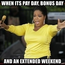 Overly-Excited Oprah!!!  - When its pay day, bonus day and an extended weekend