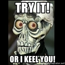 Achmed the dead terrorist - Try it! Or i keel you!