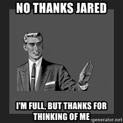 kill yourself guy blank - No thanks Jared I'm full, but thanks for thinking of me