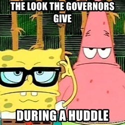 Serious Spongebob - The look the governors give during a huddle