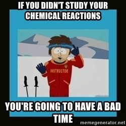 South Park Ski Instructor - If you didn't study your chemical reactions You're going to have a bad time