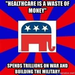 "Scumbag GOP - ""healthcare is a waste of money"" spends trillions on war and building the military"