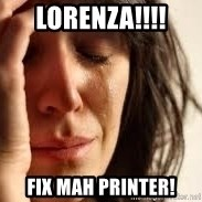 Crying lady - Lorenza!!!! Fix mah printer!