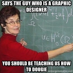 drunk Teacher - says the guy who is a graphic designer you should be teaching us how to dougie